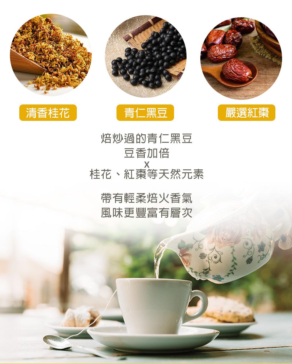 焙炒過的青仁黑豆,豆香加倍。桂花、紅棗等天然元素, 帶有輕柔焙火香氣,風味更豐富有層次。