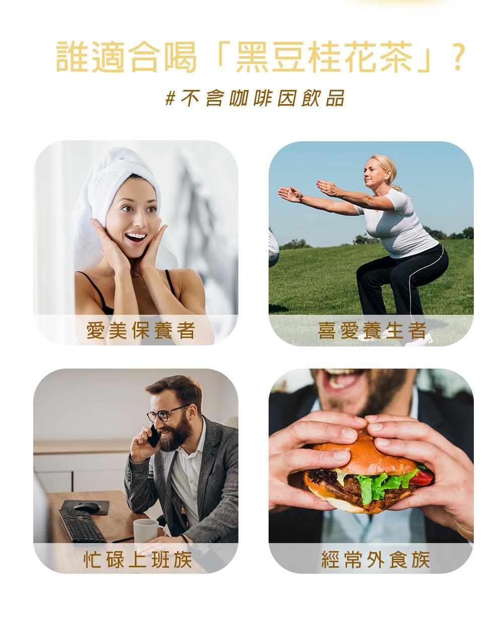 黑豆桂花茶建議飲用族群:忙碌上班族、經常外食者、喜愛養生者、愛美保養者、不能攝取咖啡因者。