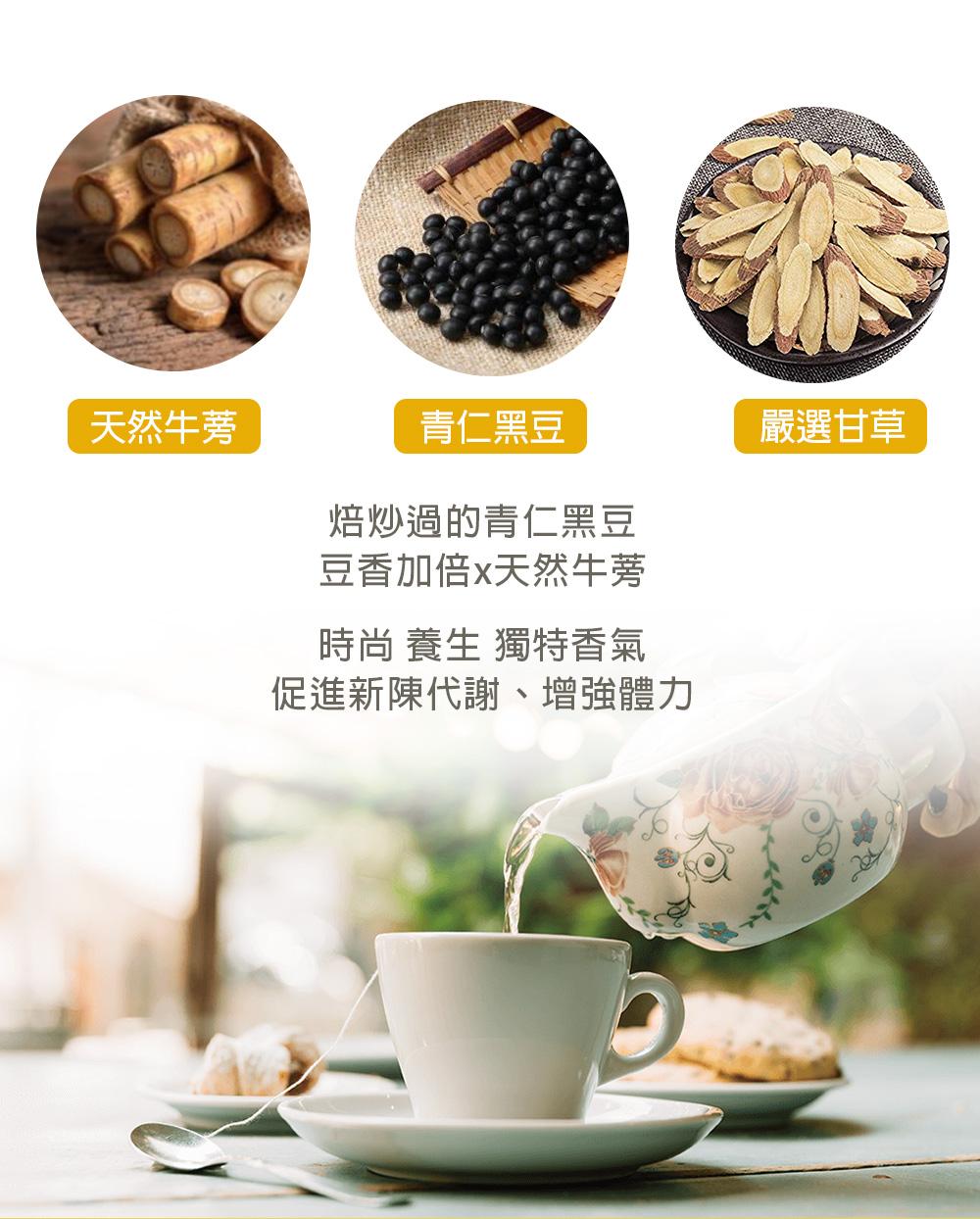 焙炒過的青仁黑豆,豆香加倍。天然牛蒡,獨特的香氣,時尚、養生,促進新陳代謝、增強體力 。