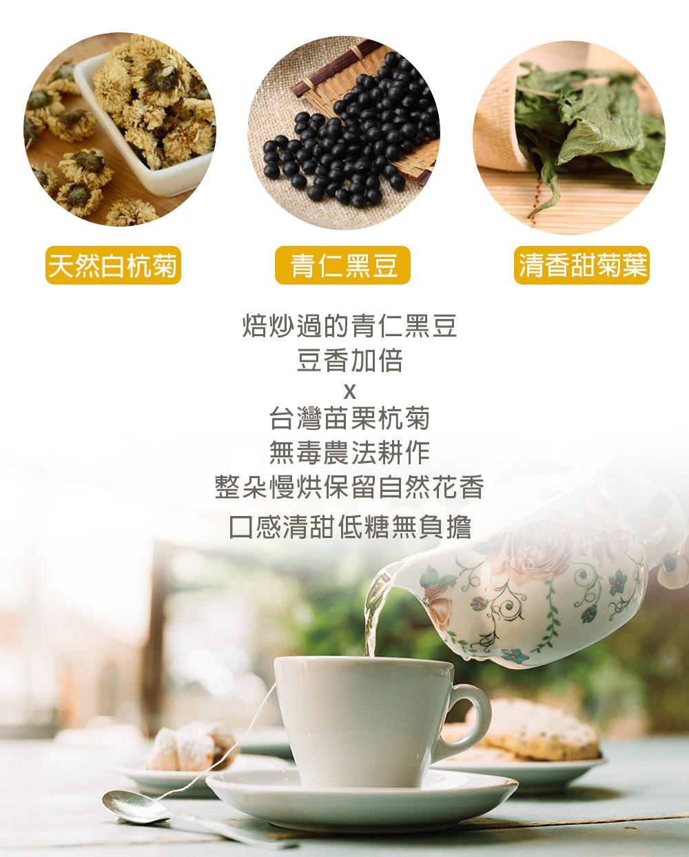 焙炒過的青仁黑豆,豆香加倍。台灣苗栗杭菊,無毒農法耕作,整朵慢烘保留自然花香 。口感清甜、低糖無負擔。